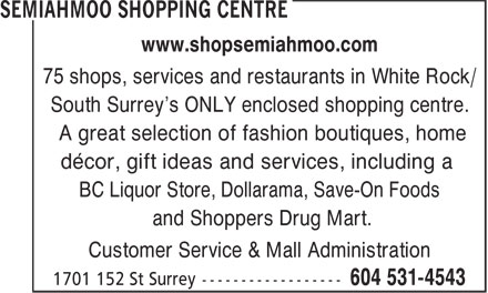 Semiahmoo Shopping Centre (604-531-4543) - Display Ad - www.shopsemiahmoo.com 75 shops, services and restaurants in White Rock/ South Surrey's ONLY enclosed shopping centre. A great selection of fashion boutiques, home décor, gift ideas and services, including a BC Liquor Store, Dollarama, Save-On Foods and Shoppers Drug Mart. Customer Service & Mall Administration