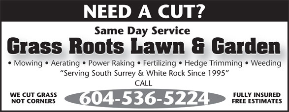 Emer's Mowing (604-536-5224) - Display Ad - Same Day ServiceSameDayService Grass Roots Lawn & Garden NEED A CUT?NEEDACUT? Serving South Surrey & White Rock Since 1995 CALL CALL WE CUT GRASS FULLY INSURED NOT CORNERS FREE ESTIMATES 604-536-5224604-536-5224 Mowing   Aerating   Power Raking   Fertilizing   Hedge Trimming   Weeding  Mowing   Aerating   Power Raking   Fertilizing   Hedge Trimming   Weeding