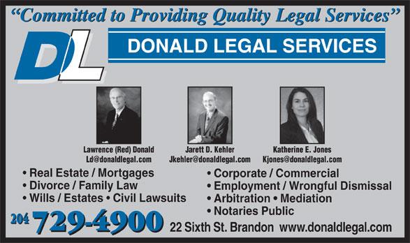 Donald Legal Services (204-729-4900) - Annonce illustrée======= - Committed to Providing Quality Legal Services DONALD LEGAL SERVICES Lawrence (Red) Donald Jarett D. Kehler Katherine E. Jones Ld@donaldlegal.com Jkehler@donaldlegal.com Kjones@donaldlegal.com Real Estate / Mortgages Corporate / Commercial Divorce / Family Law Employment / Wrongful Dismissal Wills / Estates Civil Lawsuits Arbitration   Mediation Notaries Public 204 729-4900 22 Sixth St. Brandon  www.donaldlegal.com 729-4900