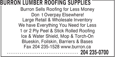 Burron Lumber Roofing Supplies (204-235-0700) - Display Ad - Burron Sells Roofing for Less Money Don't Overpay Elsewhere! Large Retail & Wholesale Inventory We have Everything You Need for Less 1 or 2 Ply Peel & Stick Rolled Roofing Ice & Water Shield, Mop & Torch-On Blueskin, Foilskin, Barriers & Bases Fax 204 235-1528 www.burron.ca Burron Sells Roofing for Less Money Don't Overpay Elsewhere! Large Retail & Wholesale Inventory We have Everything You Need for Less 1 or 2 Ply Peel & Stick Rolled Roofing Ice & Water Shield, Mop & Torch-On Blueskin, Foilskin, Barriers & Bases Fax 204 235-1528 www.burron.ca