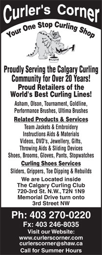 Curlers Corner (403-270-0220) - Annonce illustrée======= - Team Jackets & Embroidery Videos, DVD's, Jewellery, Gifts, Instructions Aids & Materials Shoes, Brooms, Gloves, Pants, Stopwatches Curling Shoes Services Sliders, Grippers, Toe Dipping & Rebuilds We are Located inside The Calgary Curling Club 720-3rd St. N.W., T2N 1N9 Memorial Drive turn onto 3rd Street NW Ph: 403 270-0220 Fx: 403 246-8035 Visit our Website: Throwing Aids & Sliding Devices www.curlerscorner.com curlerscornershaw.ca Call for Summer Hours World's Best Curling Lines! Asham, Olson, Tournament, Goldline, Performance Brushes, Ultima Brushes Related Products & Services Proudly Serving the Calgary Curling Community for Over 20 Years! Proud Retailers of the