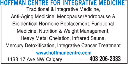 Hoffman Centre For Integrative Medicine (403-206-2333) - Display Ad - HOFFMAN CENTRE FOR INTEGRATIVE MEDICINE Traditional & Integrative Medicine, Anti-Aging Medicine, Menopause/Andropause & Bioidentical Hormone Replacement. Functional Medicine, Nutrition & Weight Management, Heavy Metal Chelation, Infrared Sauna, Mercury Detoxification, Integrative Cancer Treatment www.hoffmancentre.com