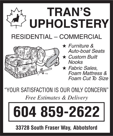 Trans Upholstery (604-859-2622) - Display Ad - TRAN S UPHOLSTER Y RESIDENTIAL - COMMERCIAL Fur niture  & A uto-boat Seats Custom Built Nooks F oam Mattress  & F oam Cut  To  Siz e YOUR SA TISF ACTION IS OUR ONL Y CONCERN Fr ee Estimates & Delivery 604 859-2622 33728 South Fraser  Wa y,  Abbotsford F abr ic Sales ,