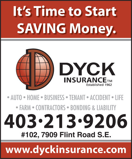 Dyck Insurance (403-246-4600) - Annonce illustrée======= - It s Time to Start SAVING Money. AUTO  HOME  BUSINESS  TENANT  ACCIDENT  LIFE FARM  CONTRACTORS  BONDING & LIABILITY 4032139206 #102, 7909 Flint Road S.E. www.dyckinsurance.com