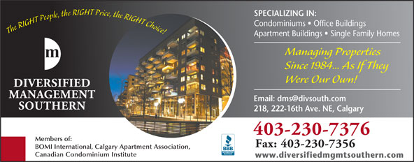 Diversified Management Southern (403-230-7376) - Annonce illustrée======= - 403-230-7376 Members of: Fax: 403-230-7356 BOMI International, Calgary Apartment Association, Canadian Condominium Institute www.diversifiedmgmtsouthern.com SPECIALIZING IN: Condominiums   Office Buildings The RIGHT People, the RIGHT Price, the RIGHT Choice! Apartment Buildings   Single Family Homes Managing Properties Since 1984... As If They Were Our Own! 218, 222-16th Ave. NE, Calgary