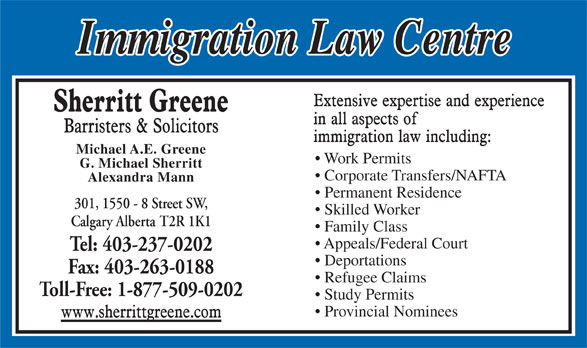 Sherritt Greene Barristers & Solicitors (403-237-0202) - Display Ad - Corporate Transfers/NAFTA Alexandra Mann Skilled Worker Permanent Residence 301, 1550 - 8 Street SW, Calgary Alberta T2R 1K1 Fax: 403-263-0188 Appeals/Federal Court Refugee Claims Tel: 403-237-0202 Deportations Family Class Toll-Free: 1-877-509-0202 Study Permits Provincial Nominees G. Michael Sherritt Michael A.E. Greene Work Permits