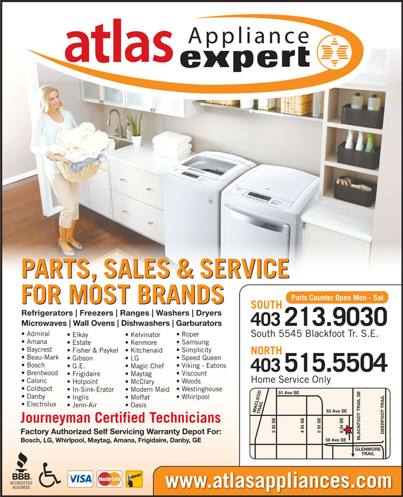 Atlas Appliances (403-259-3334) - Display Ad - 3 St SE 5 St SE4 St SE DEERFOOT TRAILGLENMORE Factory Authorized Self Servicing Warranty Depot For: BLACKFOOT TRAIL SE58 Ave SE Bosch, LG, Whirlpool, Maytag, Amana, Frigidaire, Danby, GE TRAIL Gibson www.atlasappliances.com Kenmore Baycrest Simplicity Microwaves Wall Ovens Dishwashers Garburators 403213.9030 Admiral Roper South 5545 Blackfoot Tr. S.E. Elkay Kelvinator Fisher & Paykel  Kitchenaid NORTH Beau-Mark Speed Queen LG Bosch Viking - Eatons G.E. Magic Chef 515.5504 403 Brentwood Viscount Frigidaire Maytag Appliance PARTS, SALES & SERVICE Parts Counter Open Mon - Sat FOR MOST BRANDS SOUTH Refrigerators Freezers Ranges Washers Dryers Amana Samsung Estate Home Service Only Caloric Woods Hotpoint McClary Coldspot Westinghouse In-Sink-Erator Modern Maid 51 Ave SE Danby Whirlpool Inglis Moffat Electrolux Jenn-Air Oasis 53 Ave SE MACLEOD TRAIL6 St SE Journeyman Certified Technicians