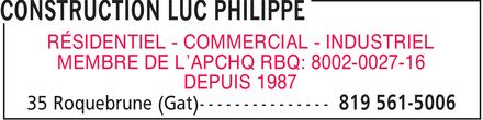 Construction Luc Philippe (819-561-5006) - Annonce illustrée======= - RÉSIDENTIEL COMMERCIAL INDUSTRIEL MEMBRE DE L¿APCHQ RBQ: 8002-0027-16 DEPUIS 1987 RÉSIDENTIEL COMMERCIAL INDUSTRIEL MEMBRE DE L¿APCHQ RBQ: 8002-0027-16 DEPUIS 1987