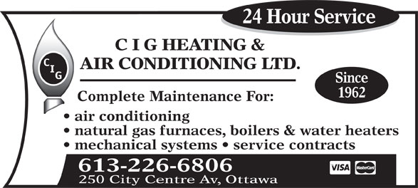 C I G Heating & Air Conditioning Ltd (613-226-6806) - Display Ad - 24 Hour Service C I G HEATING & AIR CONDITIONING LTD. Since 1962 Complete Maintenance For: air conditioning natural gas furnaces, boilers & water heaters mechanical systems   service contracts 613-226-6806 250 City Centre Av, Ottawa 24 Hour Service C I G HEATING & AIR CONDITIONING LTD. Since 1962 Complete Maintenance For: air conditioning natural gas furnaces, boilers & water heaters mechanical systems   service contracts 613-226-6806 250 City Centre Av, Ottawa