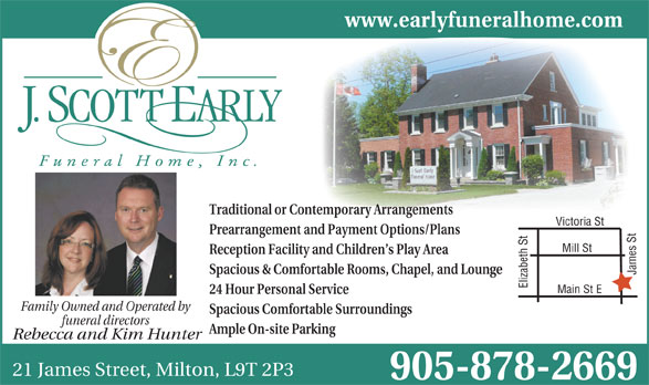 J Scott Early Funeral Home (905-878-2669) - Annonce illustrée======= - Reception Facility and Children s Play Area Spacious & Comfortable Rooms, Chapel, and Lounge Elizabeth St James St Main St EMill St 24 Hour Personal Service Family Owned and Operated by Spacious Comfortable Surroundings funeral directors Ample On-site Parking Rebecca and Kim Hunter 21 James Street, Milton, L9T 2P3 905-878-2669 www.earlyfuneralhome.com Traditional or Contemporary Arrangements Victoria St Prearrangement and Payment Options/Plans