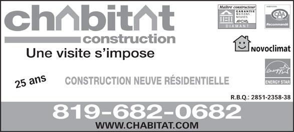 Construction Chabitat (819-682-0682) - Display Ad - GARANTIE MAISONS NEUVES DIAMANT construction Novoclimat Une visite s impose CONSTRUCTION NEUVE RÉSIDENTIELLE 25 ans WW R.B.Q.: 2851-2358-38 819-682-0682 W.CHABITAT.COM GARANTIE MAISONS NEUVES DIAMANT construction Novoclimat Une visite s impose CONSTRUCTION NEUVE RÉSIDENTIELLE 25 ans WW R.B.Q.: 2851-2358-38 819-682-0682 W.CHABITAT.COM