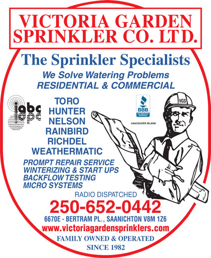 Victoria Garden Sprinkler Co Ltd (250-652-0442) - Display Ad - VICTORIA GARDEN SPRINKLER CO. LTD. The Sprinkler Specialists We Solve Watering Problems RESIDENTIAL & COMMERCIAL VGS TORO HUNTER NELSON RAINBIRD RICHDEL WEATHERMATIC PROMPT REPAIR SERVICE WINTERIZING & START UPS BACKFLOW TESTING MICRO SYSTEMS RADIO DISPATCHED 250-652-0442 6670E - BERTRAM PL., SAANICHTON V8M 1Z6 www.victoriagardensprinklers.com FAMILY OWNED & OPERATED SINCE 1982