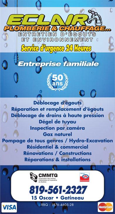 Eclair Plomberie Chauffage Et Environnement (819-561-2327) - Display Ad - PLOMBERIE & CHAUFFAGE...PLOMBERIE & CHAUFFAGE... PLOMBERIE & CHAUFFAGE... ENTRETIEN D ÉGOUTSENTRETIEN D ÉGOUTS ET ENVIRONNEMENTET ENVIRONNEMENT Service d urgence 24 Heures Entreprise familiale 50 ans Déblocage d égouts Réparation et remplacement d égouts Déblocage de drains à haute pression Dégel de tuyau Inspection par caméra Gaz naturel Pompage de tous genres / Hydro-Excavation Résidentiel & commercial Rénovations / Constructions Réparations & installations Recommandé 819-561-2327 15 Oscar   Gatineau RBQ : 1876-4605-28 PLOMBERIE & CHAUFFAGE...PLOMBERIE & CHAUFFAGE... PLOMBERIE & CHAUFFAGE... ENTRETIEN D ÉGOUTSENTRETIEN D ÉGOUTS ET ENVIRONNEMENTET ENVIRONNEMENT Service d urgence 24 Heures Entreprise familiale 50 ans Déblocage d égouts Réparation et remplacement d égouts Déblocage de drains à haute pression Dégel de tuyau Inspection par caméra Gaz naturel Pompage de tous genres / Hydro-Excavation Résidentiel & commercial Rénovations / Constructions Réparations & installations Recommandé 819-561-2327 15 Oscar   Gatineau RBQ : 1876-4605-28