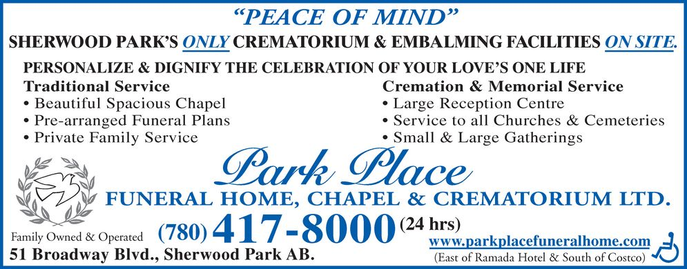 Park Place Funeral Home Chapel & Crematorium Ltd (780-417-8000) - Display Ad - PEACE OF MIND SHERWOOD PARK'S ONLY CREMATORIUM & EMBALMING FACILITIES ON SITE. PERSONALIZE & DIGNIFY THE CELEBRATION OF YOUR LOVE'S ONE LIFE  Traditional Service Beautiful Spacious Chapel  Large Reception Centre Pre-arranged Funeral Plans Private Family Service  Small & Large Gatherings Cremation & Memorial Service Service to all Churches & Cemeteries FUNERAL HOME, CHAPEL & CREMATORIUM LTD. (24 hrs)  (780) 417-8000  www.parkplacefuneralhome.com  (East of Ramada Hotel & South of Costco)  Family Owned &   51 BroadOperatedway Blvd., Sherwood Park AB. HANDICAPED ACCESS PERSON