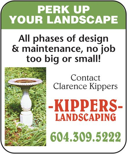 Kippers Landscaping (604-309-5222) - Display Ad - Clarence Kippers Contact too big or small! & maintenance, no job All phases of design YOUR LANDSCAPE PERK UP -KIPPERS- LANDSCAPING