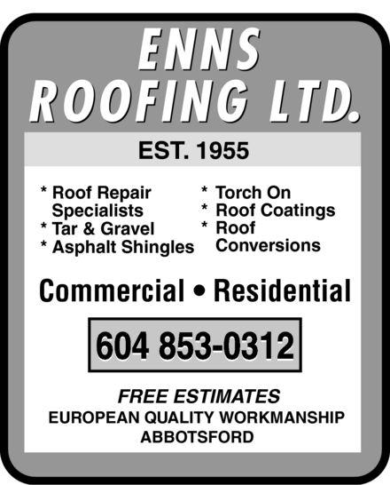 Enns Roofing Ltd (604-853-0312) - Annonce illustrée======= - EST 1955 EST EST. *Roof Repair * T ch On * T * Tor * Roof Coatings Specialists * Roof *T vel *T *Tar & Gra Conversions *Asphalt Shingles Commercial * Residential FREE ESTIMATES EUROPEAN QUALITY WORKMANSHIP ABBOTSFORD
