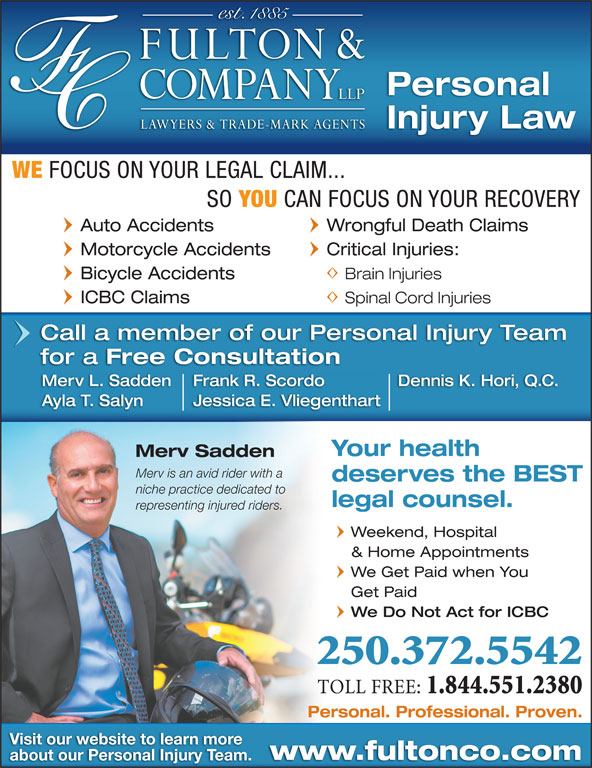 Fulton & Company LLP (250-372-5542) - Display Ad - Wrongful Death Claims Motorcycle Accidents Critical Injuries: Bicycle Accidents Brain Injuries Kamloops, BC ICBC Claims Spinal Cord Injuries Call a member of our Personal Injury Team for a Free Consultation Frank R. ScordoMerv L. Sadden Dennis K. Hori, Q.C. Jessica E. VliegenthartAyla T. Salyn Personal Injury Law WE FOCUS ON YOUR LEGAL CLAIM... SO YOU CAN FOCUS ON YOUR RECOVERY Auto Accidents Your health Merv Sadden Merv is an avid rider with a deserves the BEST niche practice dedicated to legal counsel. representing injured riders. Weekend, Hospital & Home Appointments We Get Paid when You Get Paid We Do Not Act for ICBC 250.372.5542 TOLL FREE: 1.844.551.2380 Personal. Professional. Proven. Visit our website to learn more www.fultonco.com about our Personal Injury Team.