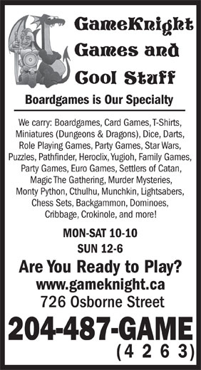 GameKnight Games and Cool Stuff (204-487-4263) - Display Ad - Boardgames is Our Specialty We carry: Boardgames, Card Games, T-Shirts, Miniatures (Dungeons & Dragons), Dice, Darts, Role Playing Games, Party Games, Star Wars, Puzzles, Pathfinder, Heroclix, Yugioh, Family Games, Party Games, Euro Games, Settlers of Catan, Magic The Gathering, Murder Mysteries, Monty Python, Cthulhu, Munchkin, Lightsabers, Chess Sets, Backgammon, Dominoes, Cribbage, Crokinole, and more! MON-SAT 10-10 SUN 12-6 Are You Ready to Play? www.gameknight.ca 726 Osborne Street 204-487-GAME (4 2 6 3)