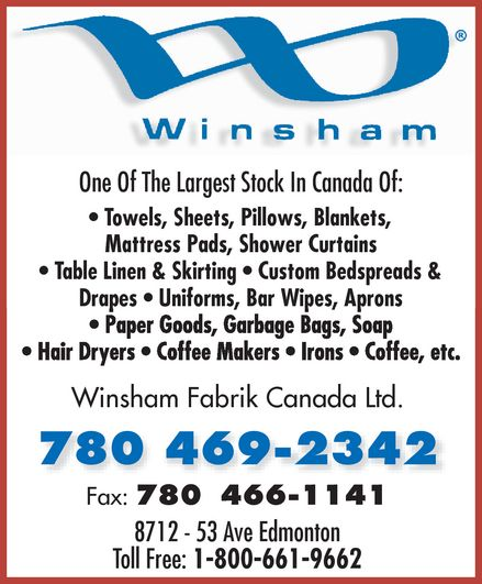 Winsham Fabrik Canada Ltd (780-469-2342) - Annonce illustrée======= - Winsham Fabrik Canada Ltd. One Of The Largest Stock In Canada Of:  Towels  Sheets  Pillows  Blankets  Mattress Pads  Shower Curtains  Table Linen & Skirting  Custom Bedspreads & Drapes  Uniforms  Bar Wipes  Aprons  Paper Goods  Garbage Bags  Soap  Hair Dryers  Coffee Makers  Irons  Coffee, etc. 780 469-2342 Fax: 780 466-1141 8712 53 Ave Edmonton Toll Free: 1 800 661-9662 Winsham Fabrik Canada Ltd. One Of The Largest Stock In Canada Of:  Towels  Sheets  Pillows  Blankets  Mattress Pads  Shower Curtains  Table Linen & Skirting  Custom Bedspreads & Drapes  Uniforms  Bar Wipes  Aprons  Paper Goods  Garbage Bags  Soap  Hair Dryers  Coffee Makers  Irons  Coffee, etc. 780 469-2342 Fax: 780 466-1141 8712 53 Ave Edmonton Toll Free: 1 800 661-9662