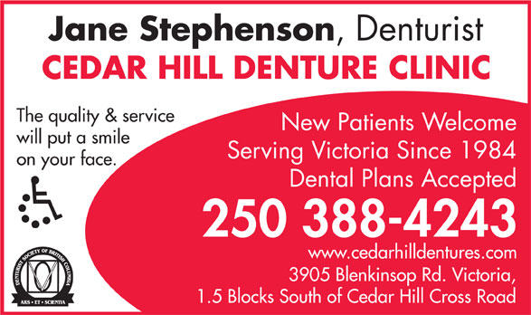 Cedar Hill Denture Clinic (250-388-4243) - Display Ad - Jane Stephenson ,  Denturist CEDAR HILL DENTURE CLINIC The quality & service New Patients Welcome will put a smile Serving Victoria Since 1984 on your face. Dental Plans Accepted 250 388-4243 www.cedarhilldentures.com 3905 Blenkinsop Rd. V ictoria, 1.5 Blocks South of Cedar Hill Cross Road