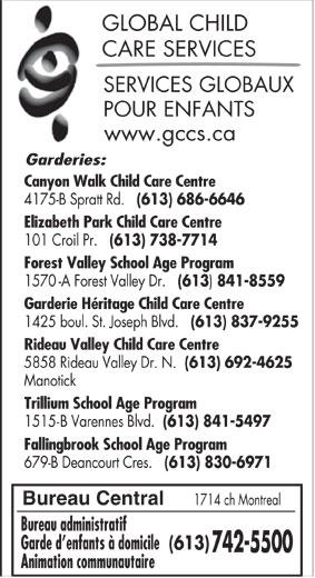 Services globaux pour enfants (613-742-5500) - Annonce illustrée======= - (613) 692-4625 Manotick Trillium School Age Program 1515-B Varennes Blvd. (613) 841-5497 Fallingbrook School Age Program 679-B Deancourt Cres. (613) 830-6971 GLOBAL CHILD CARE SERVICES SERVICES GLOBAUX POUR ENFANTS www.gccs.ca Garderies: Canyon Walk Child Care Centre 4175-B Spratt Rd. (613) 686-6646 Elizabeth Park Child Care Centre 101 Croil Pr. (613) 738-7714 Forest Valley School Age Program 1570-A Forest Valley Dr. (613 841-8559 Garderie Héritage Child Care Centre Bureau Central 1714 ch Montreal Bureau administratif Garde d enfants à domicile (613) 742-5500 Animation communautaire 5858 Rideau Valley Dr. N. 1425 boul. St. Joseph Blvd. (613) 837-9255 Rideau Valley Child Care Centre