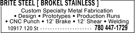 Brokel Industries Inc (780-447-1730) - Display Ad - Custom Specialty Metal Fabrication ¿ Design ¿ Prototypes ¿ Production Runs ¿ CNC Punch ¿ 12¿ Brake ¿ 12¿ Shear ¿ Welding Custom Specialty Metal Fabrication ¿ Design ¿ Prototypes ¿ Production Runs ¿ CNC Punch ¿ 12¿ Brake ¿ 12¿ Shear ¿ Welding