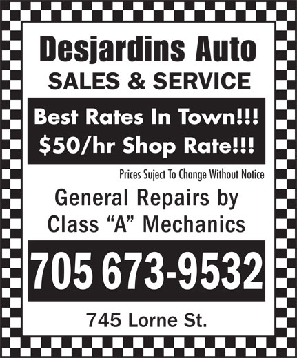Desjardins Auto Sales & Service (705-673-9532) - Display Ad - Desjardins Auto SALES & SERVICE Best Rates In Town!!! $50/hr Shop Rate!!! Prices Suject To Change Without Notice General Repairs by Class  A  Mechanics 705 673-9532 745 Lorne St.