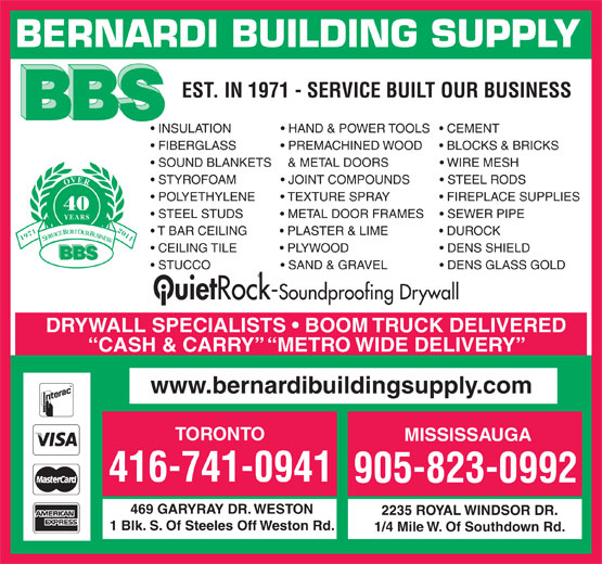 Bernardi Building Supply Ltd (905-823-0992) - Display Ad - BERNARDI BUILDING SUPPLY EST. IN 1971 - SERVICE BUILT OUR BUSINESS INSULATION                HAND & POWER TOOLS     CEMENT FIBERGLASS               PREMACHINED WOOD       BLOCKS & BRICKS SOUND BLANKETS    & METAL DOORS                 WIRE MESH STYROFOAM               JOINT COMPOUNDS           STEEL RODS OVER POLYETHYLENE         TEXTURE SPRAY                 FIREPLACE SUPPLIES 40 STEEL STUDS             METAL DOOR FRAMES       SEWER PIPE YEARS T BAR CEILING           PLASTER & LIME                 DUROCK 19712011 SERVICE BUILT OUR BUSINESS CEILING TILE              PLYWOOD                             DENS SHIELD BBS STUCCO                      SAND & GRAVEL                  DENS GLASS GOLD Ouiet Rock-Soundproofing Drywall DRYWALL SPECIALISTS   BOOM TRUCK DELIVERED CASH & CARRY   METRO WIDE DELIVERY www.bernardibuildingsupply.com TORONTO MISSISSAUGA 416-741-0941 905-823-0992 469 GARYRAY DR. WESTON 2235 ROYAL WINDSOR DR. 1 Blk. S. Of Steeles Off Weston Rd. 1/4 Mile W. Of Southdown Rd.  BERNARDI BUILDING SUPPLY EST. IN 1971 - SERVICE BUILT OUR BUSINESS INSULATION                HAND & POWER TOOLS     CEMENT FIBERGLASS               PREMACHINED WOOD       BLOCKS & BRICKS SOUND BLANKETS    & METAL DOORS                 WIRE MESH STYROFOAM               JOINT COMPOUNDS           STEEL RODS OVER POLYETHYLENE         TEXTURE SPRAY                 FIREPLACE SUPPLIES 40 STEEL STUDS             METAL DOOR FRAMES       SEWER PIPE YEARS T BAR CEILING           PLASTER & LIME                 DUROCK 19712011 SERVICE BUILT OUR BUSINESS CEILING TILE              PLYWOOD                             DENS SHIELD BBS STUCCO                      SAND & GRAVEL                  DENS GLASS GOLD Ouiet Rock-Soundproofing Drywall DRYWALL SPECIALISTS   BOOM TRUCK DELIVERED CASH & CARRY   METRO WIDE DELIVERY www.bernardibuildingsupply.com TORONTO MISSISSAUGA 416-741-0941 905-823-0992 469 GARYRAY DR. WESTON 2235 ROYAL WINDSOR DR. 1 Blk. 
