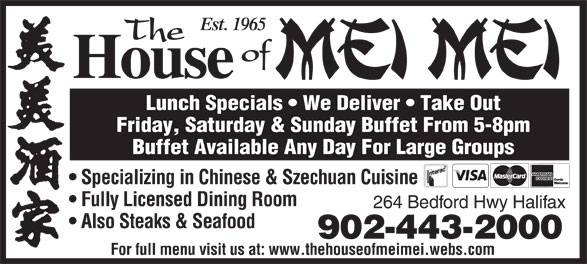 The House Of Mei Mei (902-443-2000) - Display Ad - Est. 1965 The of House Lunch Specials   We Deliver   Take Out Friday, Saturday & Sunday Buffet From 5-8pm Buffet Available Any Day For Large Groups Specializing in Chinese & Szechuan Cuisine Fully Licensed Dining Room 264 Bedford Hwy Halifax Also Steaks & Seafood 902-443-2000 For full menu visit us at: www.thehouseofmeimei.webs.com Est. 1965 The of House Lunch Specials   We Deliver   Take Out Friday, Saturday & Sunday Buffet From 5-8pm Buffet Available Any Day For Large Groups Specializing in Chinese & Szechuan Cuisine Fully Licensed Dining Room 264 Bedford Hwy Halifax Also Steaks & Seafood 902-443-2000 For full menu visit us at: www.thehouseofmeimei.webs.com
