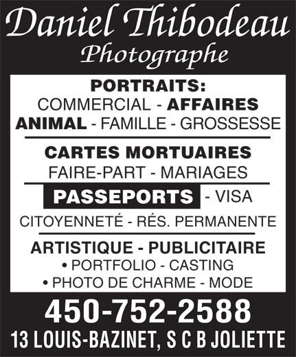 Thibodeau Daniel Photographe Enr (450-752-2588) - Annonce illustrée======= - PORTRAITS: COMMERCIAL AFFAIRES ANIMAL - FAMILLE - GROSSESSE CARTES MORTUAIRES FAIRE-PART - MARIAGES - VISA CITOYENNETÉ - RÉS. PERMANENTE ARTISTIQUE - PUBLICITAIRE PORTFOLIO - CASTING PHOTO DE CHARME - MODE 450-752-2588 13 LOUIS-BAZINET, S C B JOLIETTE PASSEPORTS