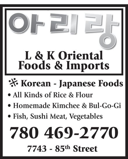 L & K Oriental Foods & Imports (780-469-2770) - Annonce illustrée======= - L & K Oriental Foods & Imports * Korean - Japanese Foods * * All Kinds of Rice & Flour * Homemade Kimchee & Bul-Go-Gi * Fish, Sushi Meat, Vegetables th 7743 - 85 Street