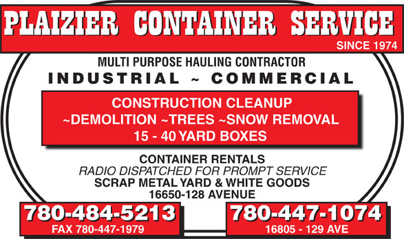 Plaizier Container Service (780-484-5213) - Annonce illustrée======= - SINCE 1974 SINCE 1974 MULTI PURPOSE HAULING CONTRACTOR MULTI PURPOSE HAULING CONTRACTOR INDUSTRIAL ~ COMMERCIAL INDUSTRIAL ~ COMMERCIAL CONSTRUCTION CLEANUP ~DEMOLITION ~TREES ~SNOW REMOVAL 15 - 40 YARD BOXES CONTAINER RENTALS RADIO DISPATCHED FOR PROMPT SERVICE SCRAP METAL YARD & WHITE GOODS 16650-128 AVENUE 780-484-5213 780-447-1074 780-484-5213 780-447-1074 FAX 780-447-1979 16805 - 129 AVE