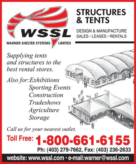 Warner Shelter Systems (1-800-661-6155) - Annonce illustrée======= - WSSL WARNER SHELTER SYSTEMS LIMITED STRUCTURES & TENTS DESIGN & MANUFACTURE SALES LEASES RENTALS Supplying tents and structures to the best rental stores. Also for: Exhibitions Sporting Events Construction Tradeshows Agriculture Storage Call us for your nearest outlet. Toll Free: 1-800-661-6155 Ph: 403-279-7662 Fax: 403-236-2633 website: www.wssl.com e-mail: warner@wssl.com