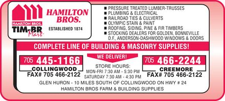 Hamilton Bros Farm & Building Supplies Ltd-TIM BR-Mart (705-466-2244) - Annonce illustrée======= - CREEMORE COLLINGWOOD STORE HOURS: WE DELIVER! COMPLETE LINE OF BUILDING & MASONRY SUPPLIES! D.F., ANDERSON-DASHWOOD WINDOWS & DOORS STOCKING DEALERS FOR GOLDEN, BONNEVILLE ESTABLISHED 1874 ROOFING, SIDING, PINE & FIR TIMBERS OLYMPIC STAIN & PAINT RAILROAD TIES & CULVERTS PLUMBING & ELECTRICAL PRESSURE TREATED LUMBER-TRUSSES MON-FRI 7:30 AM - 5:30 PM FAX# SATURDAY 7:30 AM - 4:30 PM GLEN HURON - 10 MILES SOUTH OF COLLINGWOOD ON HWY # 24 HAMILTON BROS FARM & BUILDING SUPPLIES