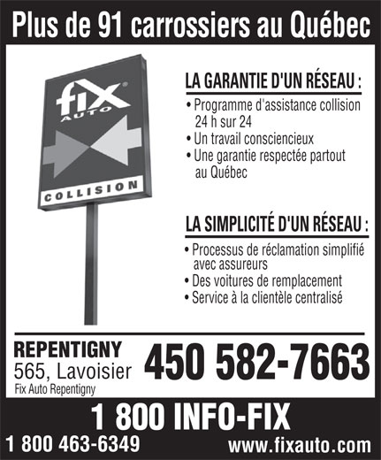 Garage Carrosserie Fix Auto Repentigny (450-582-7663) - Annonce illustrée======= - 24 h sur 24 Un travail consciencieux Une garantie respectée partout au Québec LA SIMPLICITÉ D'UN RÉSEAU : Processus de réclamation simplifié avec assureurs Des voitures de remplacement Service à la clientèle centralisé REPENTIGNY 565, Lavoisier 450 582-7663 Fix Auto Repentigny 1 800 INFO-FIX 1 800 463-6349 www.fixauto.com Programme d'assistance collision Plus de 91 carrossiers au Québec LA GARANTIE D'UN RÉSEAU :