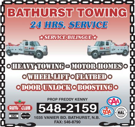 Bathurst Towing (506-548-2159) - Display Ad - BATHURST TOWING 24 HRS. SERVICE SERVICE BILINGUE HEAVY TOWING MOTOR HOMES WHEEL LIFT FLATBED DOOR UNLOCK BOOSTING PROP FREDDY KENNY 548-2159 1035 VANIER BD. BATHURST, N.B. FAX: 546-8790 CANADIAN  TIRE AUTO CLUB VISA MasterCard CAA DAA DOMINION AUTOMOBILE ASSOCIATION NAL