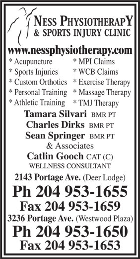 Ness Physiotherapy & Sports Injury Clinic (204-953-1655) - Display Ad - www.nessphysiotherapy.com * Acupuncture * MPI Claims * Sports Injuries * WCB Claims * Custom Orthotics* Exercise Therapy * Personal Training* Massage Therapy * Athletic Training * TMJ Therapy & Associates Catlin Gooch CAT (C) 2143 Portage Ave. (Deer Lodge) Ph 204 953-1655 Fax 204 953-1659 3236 Portage Ave. (Westwood Plaza) Ph 204 953-1650 Fax 204 953-1653 www.nessphysiotherapy.com * Acupuncture * MPI Claims * Sports Injuries * WCB Claims * Custom Orthotics* Exercise Therapy * Personal Training* Massage Therapy * Athletic Training * TMJ Therapy & Associates Catlin Gooch CAT (C) 2143 Portage Ave. (Deer Lodge) Ph 204 953-1655 Fax 204 953-1659 3236 Portage Ave. (Westwood Plaza) Ph 204 953-1650 Fax 204 953-1653