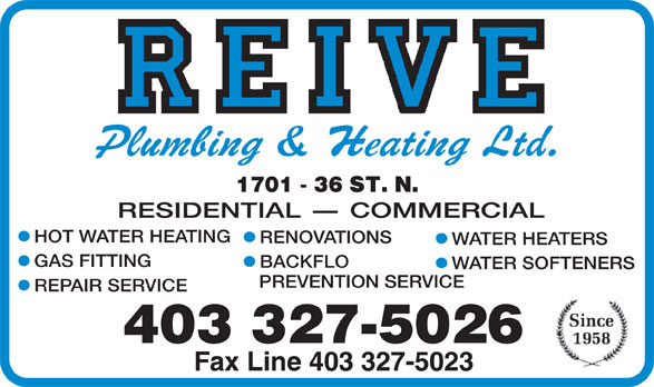 Reive Plumbing & Heating Ltd (403-327-5026) - Display Ad - RESIDENTIAL - COMMERCIAL HOT WATER HEATING RENOVATIONS WATER HEATERS GAS FITTING BACKFLO WATER SOFTENERS PREVENTION SERVICE REPAIR SERVICE 403 327-5026 Fax Line 403 327-5023