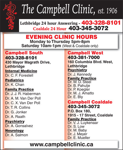 Campbell Clinic South (403-328-8101) - Display Ad - The Campbell Clinic, est. 1906 Lethbridge 24 hour Answering - 403-328-8101 Coaldale 24 Hour 403-345-3072 EVENING CLINIC HOURS Monday to Thursday 5pm-8pm Saturday 10am-1pm (West & Coaldale only) Campbell SouthCampbell South Campbell WestCampbell West 403-381-7000 403-328-8101 160 Columbia Blvd. West, 430 Mayor Magrath Drive, Lethbridge Psychiatry Internal Medicine Dr. J. Kennedy Dr. C. F. Forestell Family Practice Pediatrics Dr. W. D. Steel Dr. K. Chan Dr. B. Pahulje Family Practice Dr. P. Koegler Dr. M. J. Amatto Dr. J. J. R. Haberman Dr. E. Bly Dr. A. M. Van Der Poll Campbell Coaldale Dr. C. X. Van Der Poll 403-345-3072 Dr. T. R. Collins P.O. Box 180, Dr. G. Jonker 1915 - 17 Street, Coaldale Dr. A. Raath Family Practice Psychiatry Dr. V. J. Luykenaar Dr. A. Gonsalvez Dr. S. Low Dr. M. Baby Neurology Dr. J. Meyer Dr. A. Salmon Dr. E. MuellerDr. E. Mueller www.campbellclinic.ca