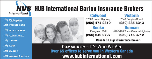 HUB International Barton Insurance Brokers (250-474-2310) - Annonce illustrée======= - HUB International Barton Insurance Brokers VictoriaColwood 2640 Douglas Street1736A Island Highway (250) 385 6313(250) 474 2310 Sooke Duncan Evergreen Mall #102-109 Trans Canada Highway (250) 642 2727 (250) 715 3712 Canada s Largest Insurance Broker Over 65 offices to serve you in Western Canada HUB International Barton Insurance Brokers 2640 Douglas Street1736A Island Highway (250) 385 6313(250) 474 2310 Sooke Duncan Evergreen Mall #102-109 Trans Canada Highway (250) 642 2727 (250) 715 3712 Canada s Largest Insurance Broker Over 65 offices to serve you in Western Canada VictoriaColwood