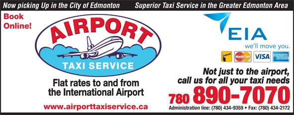 Airport Taxi Service (780-890-7070) - Display Ad - Now picking Up in the City of Edmonton Superior Taxi Service in the Greater Edmonton Area Book Online! Not just to the airport, call us for all your taxi needs Flat rates to and from the International Airport 780 890-7070 www.airporttaxiservice.ca Administration line: (780) 434-9359   Fax: (780) 434-2172 Now picking Up in the City of Edmonton Superior Taxi Service in the Greater Edmonton Area Book Online! Not just to the airport, call us for all your taxi needs Flat rates to and from the International Airport 780 890-7070 www.airporttaxiservice.ca Administration line: (780) 434-9359   Fax: (780) 434-2172