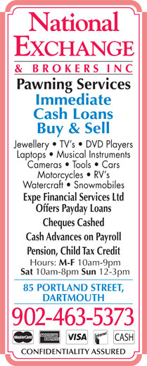 National Exchange & Brokers Inc (902-463-5373) - Display Ad - Pawning Services Immediate Cash Loans Buy & Sell Jewellery   TV s   DVD Players Laptops   Musical Instruments Cameras   Tools   Cars Motorcycles   RV s Watercraft   Snowmobiles Expe Financial Services Ltd Offers Payday Loans Cheques Cashed Cash Advances on Payroll Pension, Child Tax Credit Hours: M-F 10am-9pm Sat 10am-8pm Sun 12-3pm 85 PORTLAND STREET, DARTMOUTH 902-463-5373 CONFIDENTIALITY ASSURED