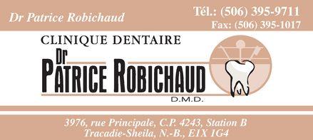 Robichaud Patrice Dr (506-395-9711) - Display Ad - Dr Patrice Robichaud Tél.: (506) 395-9711 Fax: (506) 395-1017 CLINIQUE DENTAIRE Dr Patrice Robichaud D.M.D. 3976, rue Principale, C.P. 4243, Station B Tracadie-Sheila, N.-B., E1X 1G4