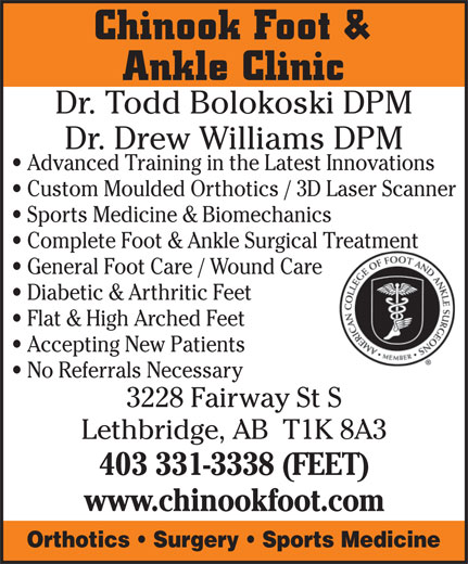 Chinook Foot & Ankle Clinic (403-331-3338) - Annonce illustrée======= - No Referrals Necessary 3228 Fairway St S Chinook Foot & Ankle Clinic Dr. Todd Bolokoski DPM Dr. Drew Williams DPM Advanced Training in the Latest Innovations Custom Moulded Orthotics / 3D Laser Scanner Sports Medicine & Biomechanics Complete Foot & Ankle Surgical TreatmentTreatment General Foot Care / Wound Care Diabetic & Arthritic Feet Flat & High Arched Feet Accepting New Patients Lethbridge, AB  T1K 8A3 403 331-3338 (FEET) www.chinookfoot.com Orthotics   Surgery   Sports Medicine