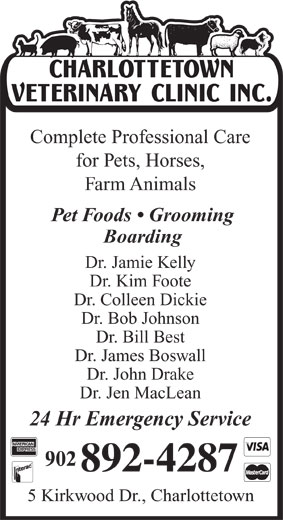 Charlottetown Veterinary Clinic (902-892-4287) - Annonce illustrée======= - Complete Professional Care for Pets, Horses, Farm Animals Pet Foods   Grooming Boarding Dr. Jamie Kelly Dr. Kim Foote Dr. Colleen Dickie Dr. Bob Johnson Dr. Bill Best Dr. James Boswall Dr. John Drake Dr. Jen MacLean 24 Hr Emergency Service 5 Kirkwood Dr., Charlottetown
