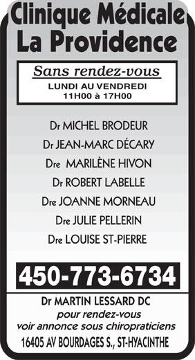Clinique Médicale La Providence (450-773-6734) - Annonce illustrée======= - LUNDI AU VENDREDI Sans rendez-vous Dr JEAN-MARC DÉCARY Dre  MARILÈNE HIVON Dr ROBERT LABELLE Dre JOANNE MORNEAU Dr MICHEL BRODEUR Dre LOUISE ST-PIERRE 450-773-6734 pour rendez-vous Dre JULIE PELLERIN 11H00 à 17H00 Dr MARTIN LESSARD DC voir annonce sous chiropraticiens 16405 AV BOURDAGES S., ST-HYACINTHE