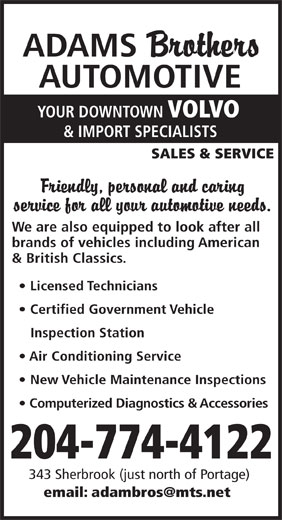 Adams Brothers Automotive (204-774-4122) - Annonce illustrée======= - ADAMS AUTOMOTIVE YOUR DOWNTOWN VOLVO & IMPORT SPECIALISTS SALES & SERVICE We are also equipped to look after all brands of vehicles including American & British Classics. Licensed Technicians Certified Government Vehicle Inspection Station Air Conditioning Service New Vehicle Maintenance Inspections Computerized Diagnostics & Accessories 204-774-4122 343 Sherbrook (just north of Portage) email: adambros@mts.net