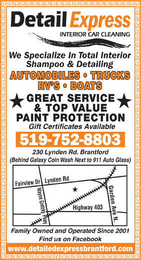Detail Express Interior Car Cleaning (519-752-8803) - Annonce illustrée======= - Shampoo & Detailing RV S   BOATS GREAT SERVICE & TOP VALUE PAINT PROTECTION Gift Certificates Available 230 Lynden Rd. Brantford (Behind Galaxy Coin Wash Next to 911 Auto Glass) Fairview Dr Highway 403 Wayne GretzkyLynden Rd Pkwy Garden Ave N. Family Owned and Operated Since 2001 Find us on Facebook www.detailedexpressbrantford.com We Specialize In Total Interior AUTOMOBILES   TRUCKS