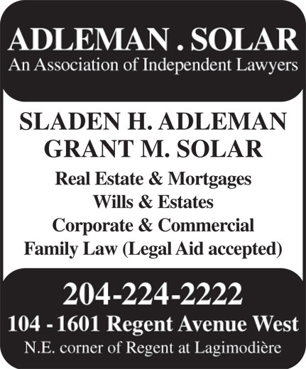 Adleman & Solar Barristers (204-224-2222) - Annonce illustrée======= - ADLEMAN . SOLAR An Association of Independent Lawyers SLADEN H. ADLEMAN GRANT M. SOLAR Real Estate & Mortgages Wills & Estates Corporate & Commercial Family Law (Legal Aid accepted) 204-224-2222 104 - 1601 Regent Avenue West N.E. corner of Regent at Lagimodière ADLEMAN . SOLAR An Association of Independent Lawyers SLADEN H. ADLEMAN GRANT M. SOLAR Real Estate & Mortgages Wills & Estates Corporate & Commercial Family Law (Legal Aid accepted) 204-224-2222 104 - 1601 Regent Avenue West N.E. corner of Regent at Lagimodière