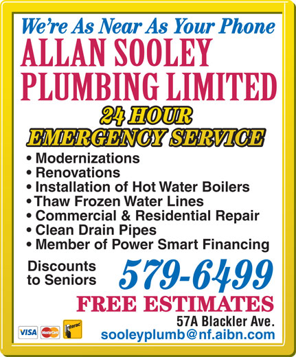 Sooley Allan Plumbing Ltd (709-579-6499) - Display Ad - We re As Near As Your Phone 24 HOUR EMERGENCY SERVICE Modernizations Renovations Installation of Hot Water Boilers Thaw Frozen Water Lines Commercial & Residential Repair Clean Drain Pipes Member of Power Smart Financing Discounts to Seniors 579-6499 FREE ESTIMATES 57A Blackler Ave.